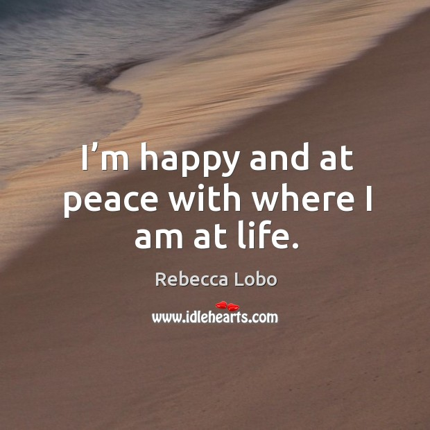 I'm happy and at peace with where I am at life. Rebecca Lobo Picture Quote