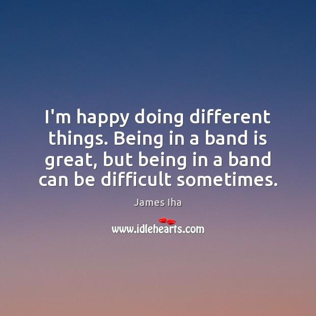 I'm happy doing different things. Being in a band is great, but James Iha Picture Quote