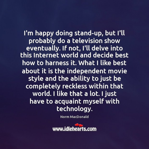 I'm happy doing stand-up, but I'll probably do a television show eventually. Norm MacDonald Picture Quote