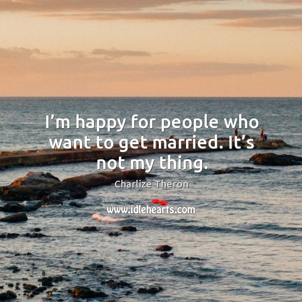 I'm happy for people who want to get married. It's not my thing. Image