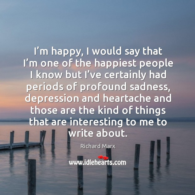 I'm happy, I would say that I'm one of the happiest people I know but I've certainly had Richard Marx Picture Quote