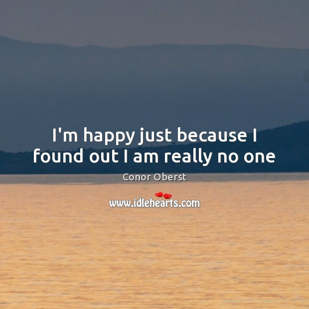 I'm happy just because I found out I am really no one Conor Oberst Picture Quote