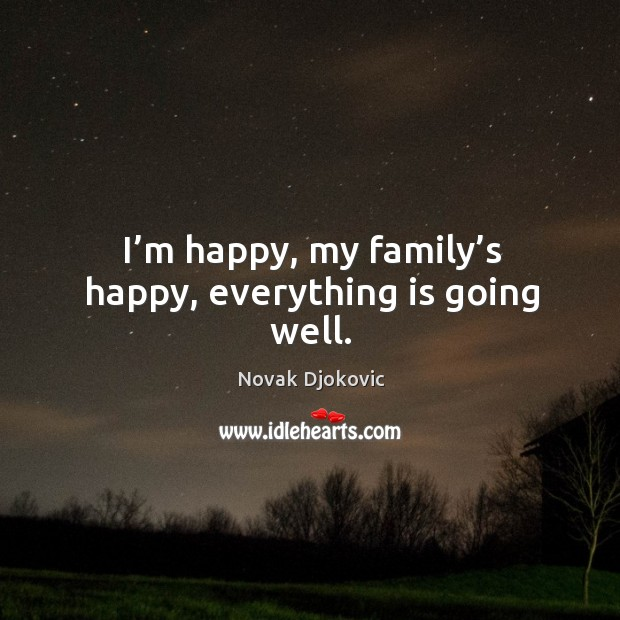 I'm happy, my family's happy, everything is going well. Image