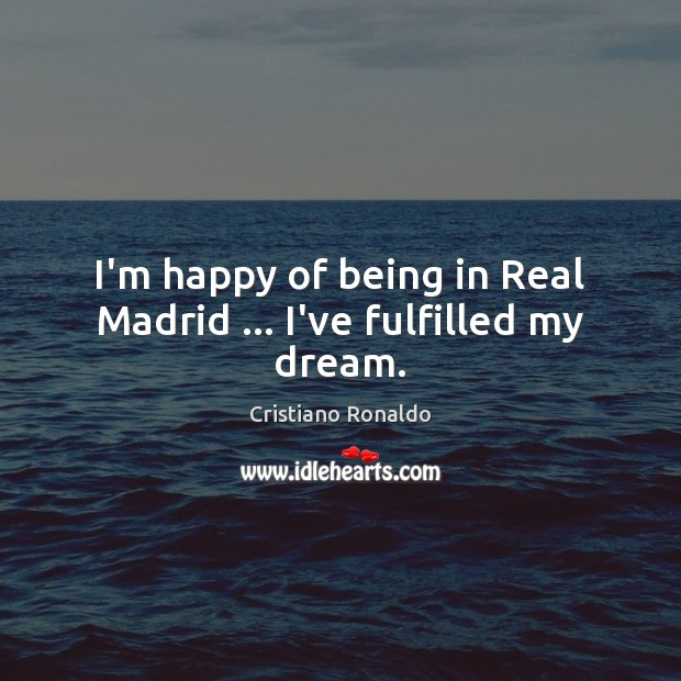 I'm happy of being in Real Madrid … I've fulfilled my dream. Cristiano Ronaldo Picture Quote
