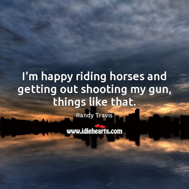 I'm happy riding horses and getting out shooting my gun, things like that. Randy Travis Picture Quote