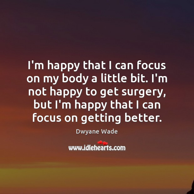 I'm happy that I can focus on my body a little bit. Dwyane Wade Picture Quote