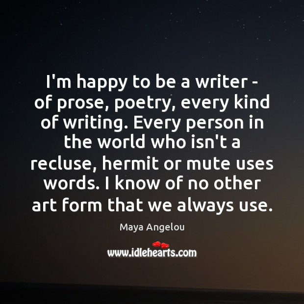 I'm happy to be a writer – of prose, poetry, every kind Image