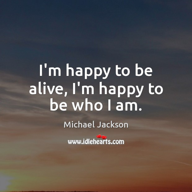 I'm happy to be alive, I'm happy to be who I am. Michael Jackson Picture Quote