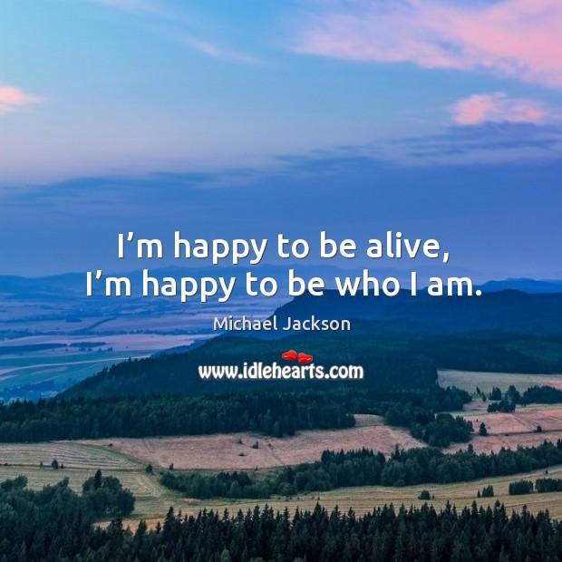I'm happy to be alive, I'm happy to be who I am. Image