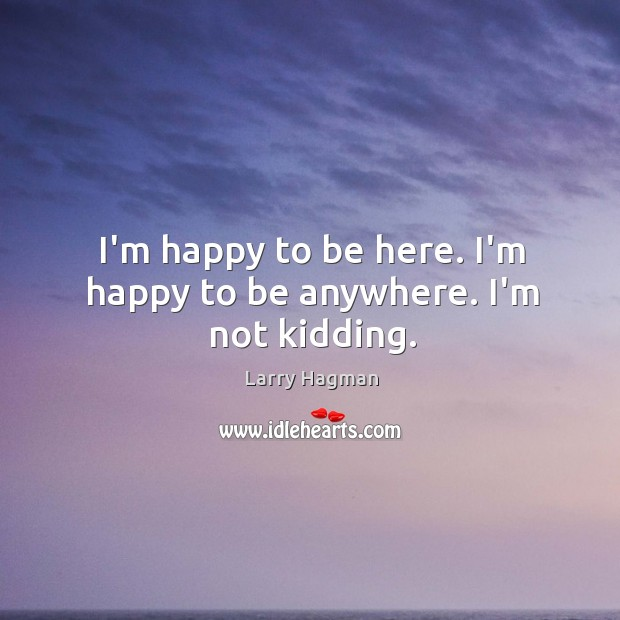 I'm happy to be here. I'm happy to be anywhere. I'm not kidding. Image