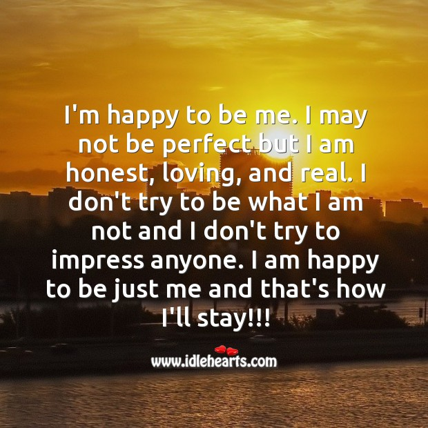I'm happy to be me. No perfect but I am honest, loving, and real. Image