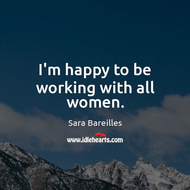 I'm happy to be working with all women. Sara Bareilles Picture Quote
