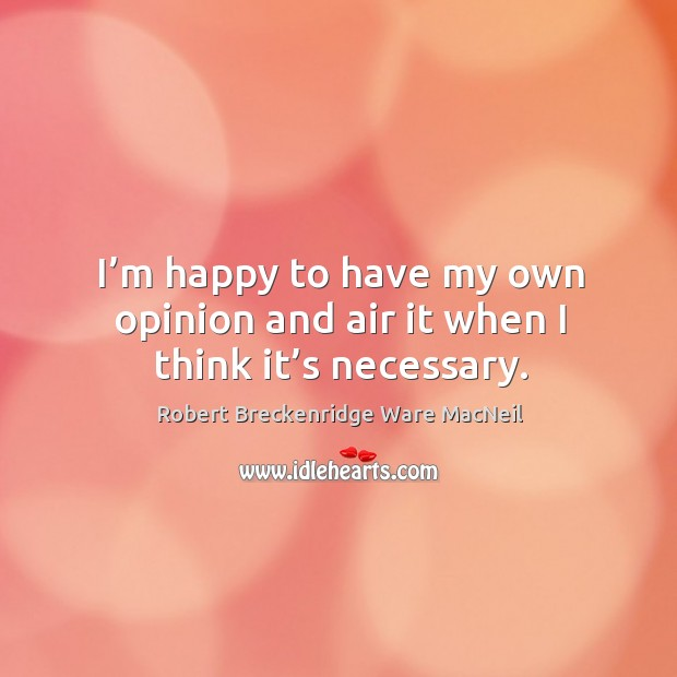 I'm happy to have my own opinion and air it when I think it's necessary. Robert Breckenridge Ware MacNeil Picture Quote