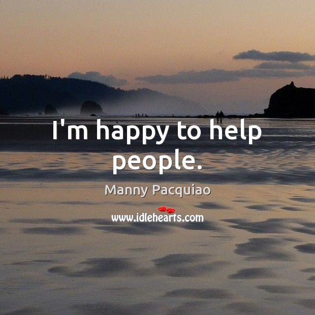 I'm happy to help people. Manny Pacquiao Picture Quote