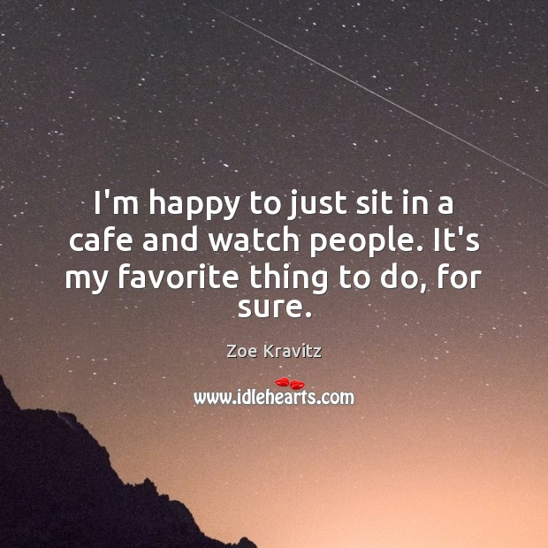 I'm happy to just sit in a cafe and watch people. It's my favorite thing to do, for sure. Zoe Kravitz Picture Quote
