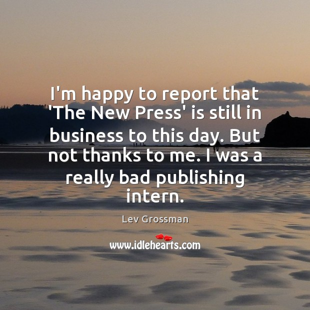 I'm happy to report that 'The New Press' is still in business Lev Grossman Picture Quote