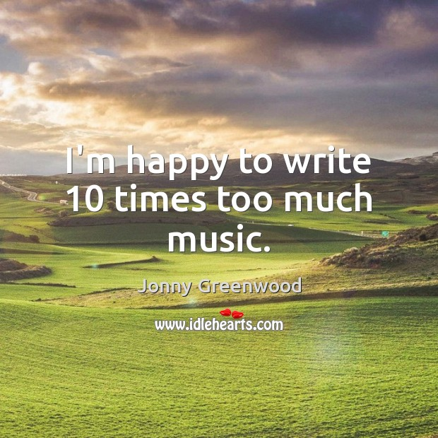 I'm happy to write 10 times too much music. Jonny Greenwood Picture Quote