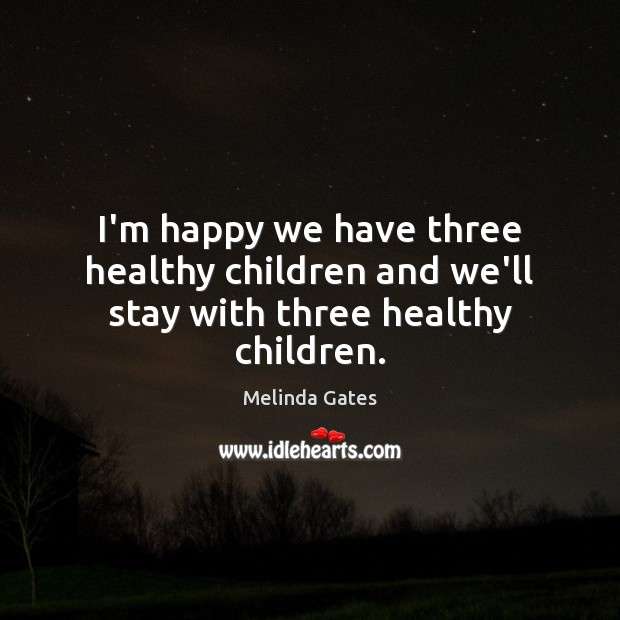 I'm happy we have three healthy children and we'll stay with three healthy children. Melinda Gates Picture Quote