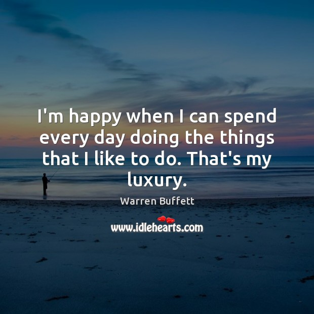 I'm happy when I can spend every day doing the things that I like to do. That's my luxury. Image