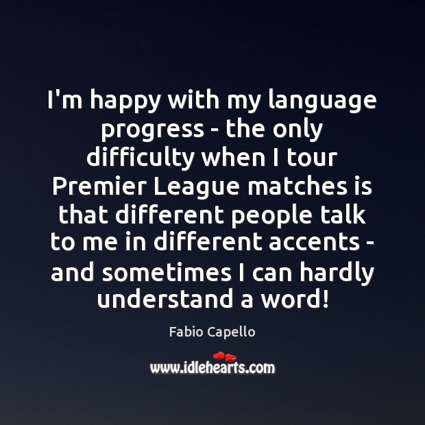 I'm happy with my language progress – the only difficulty when I Fabio Capello Picture Quote
