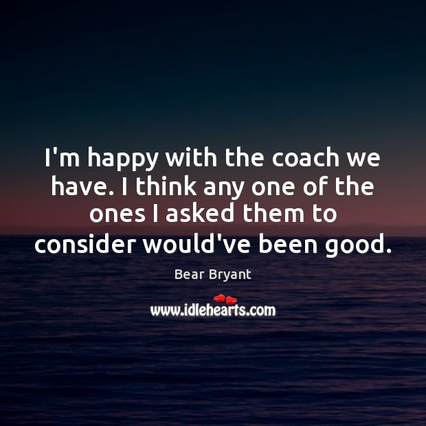 I'm happy with the coach we have. I think any one of Bear Bryant Picture Quote