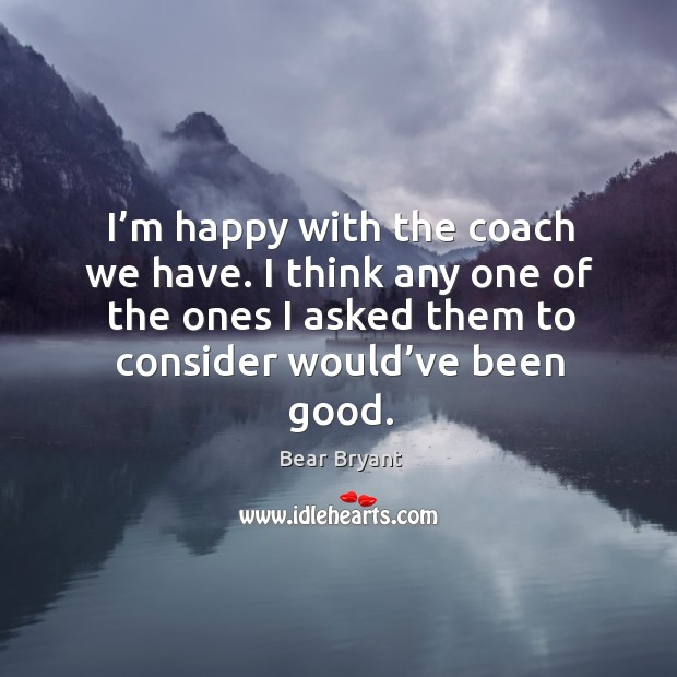 Image, I'm happy with the coach we have. I think any one of the ones I asked them to consider would've been good.