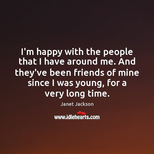Image, I'm happy with the people that I have around me. And they've