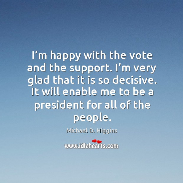 I'm happy with the vote and the support. I'm very glad that it is so decisive. Michael D. Higgins Picture Quote
