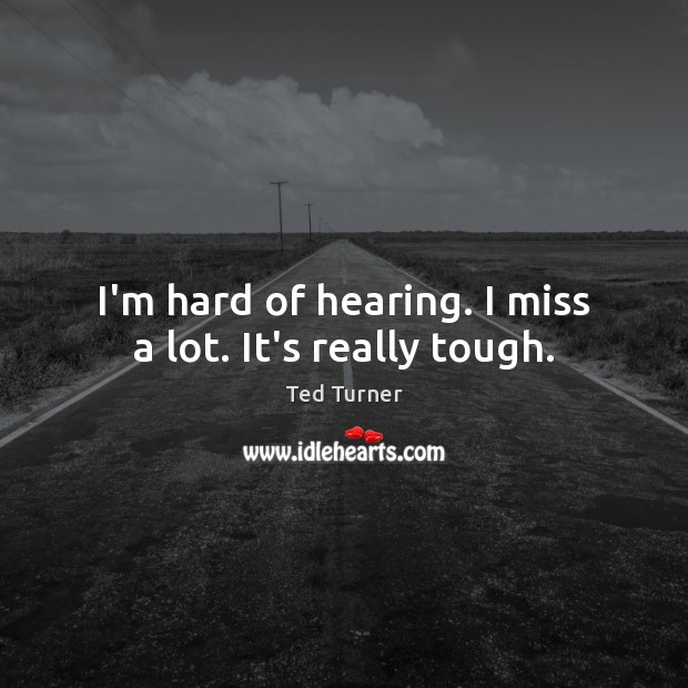 I'm hard of hearing. I miss a lot. It's really tough. Ted Turner Picture Quote