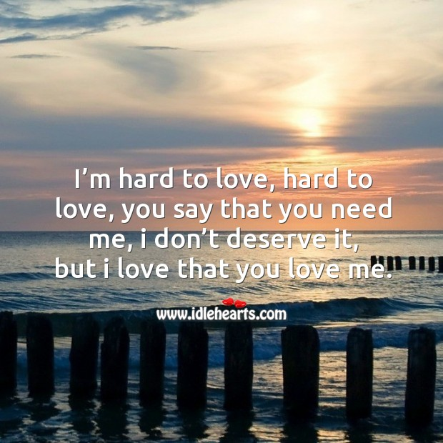 I'm hard to love, hard to love, you say that you need me, I don't deserve it, but I love that you love me. Image