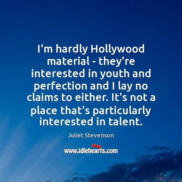 I'm hardly Hollywood material – they're interested in youth and perfection and Image