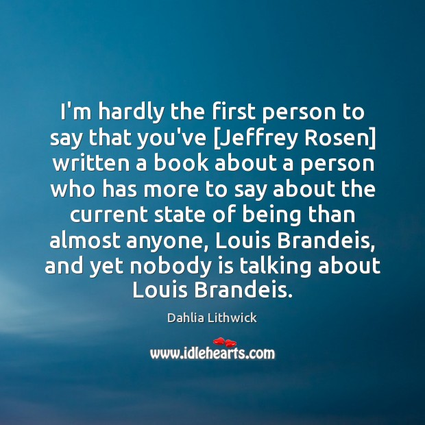 I'm hardly the first person to say that you've [Jeffrey Rosen] written Dahlia Lithwick Picture Quote