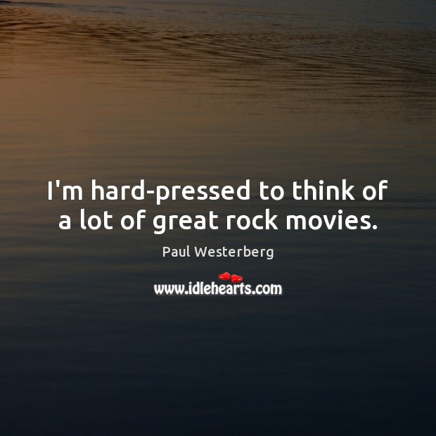 I'm hard-pressed to think of a lot of great rock movies. Paul Westerberg Picture Quote