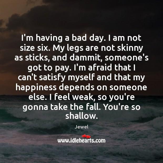 I'm having a bad day. I am not size six. My legs Image