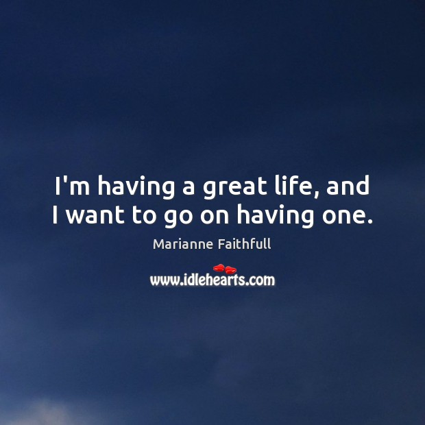 I'm having a great life, and I want to go on having one. Marianne Faithfull Picture Quote