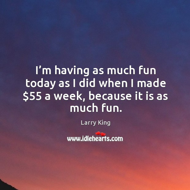 I'm having as much fun today as I did when I made $55 a week, because it is as much fun. Image