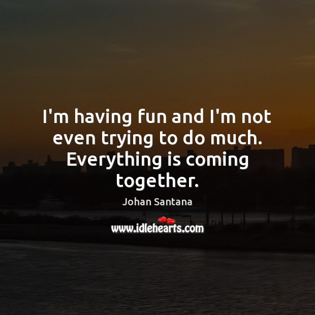 I'm having fun and I'm not even trying to do much. Everything is coming together. Johan Santana Picture Quote