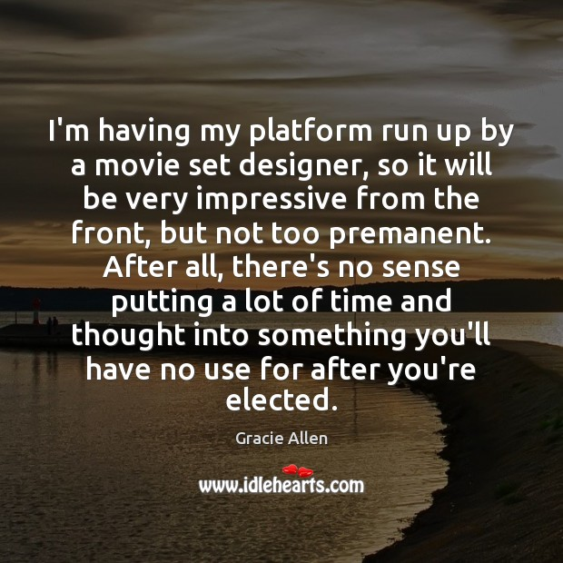 I'm having my platform run up by a movie set designer, so Gracie Allen Picture Quote