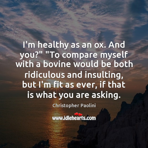"""I'm healthy as an ox. And you?"""" """"To compare myself with a Christopher Paolini Picture Quote"""