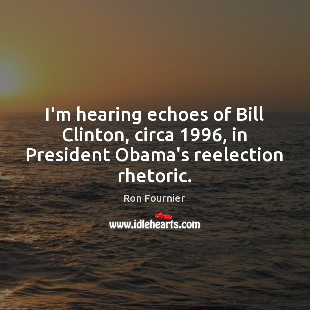 I'm hearing echoes of Bill Clinton, circa 1996, in President Obama's reelection rhetoric. Ron Fournier Picture Quote