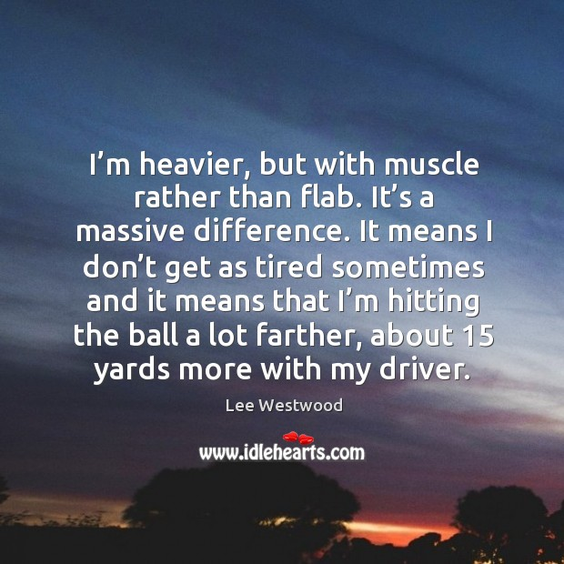 I'm heavier, but with muscle rather than flab. It's a massive difference. Lee Westwood Picture Quote