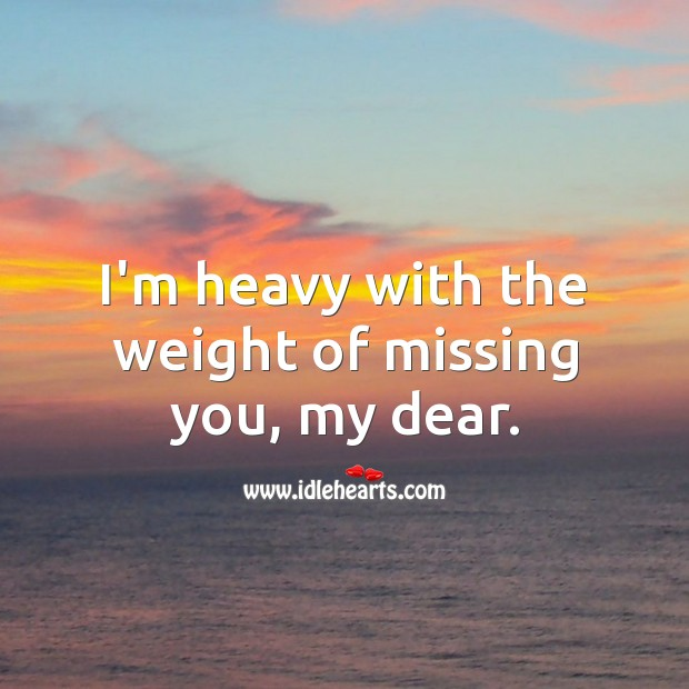 I'm heavy with the weight of missing you, my dear. Missing You Quotes Image