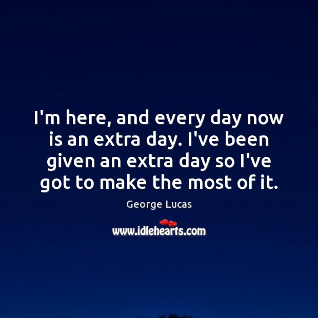 I'm here, and every day now is an extra day. I've been George Lucas Picture Quote