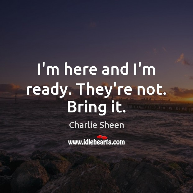 I'm here and I'm ready. They're not. Bring it. Charlie Sheen Picture Quote