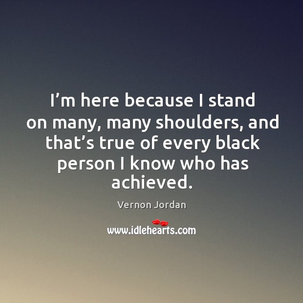 I'm here because I stand on many, many shoulders, and that's true of every black person I know who has achieved. Image