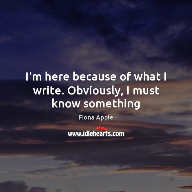 I'm here because of what I write. Obviously, I must know something Fiona Apple Picture Quote