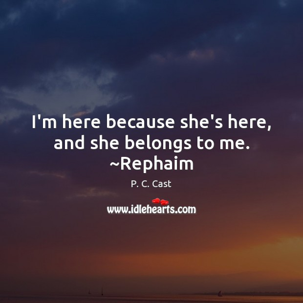 I'm here because she's here, and she belongs to me. ~Rephaim Image