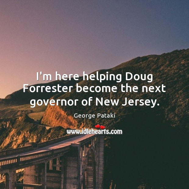 I'm here helping Doug Forrester become the next governor of New Jersey. George Pataki Picture Quote
