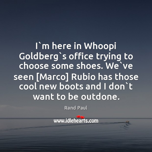 I`m here in Whoopi Goldberg`s office trying to choose some Rand Paul Picture Quote
