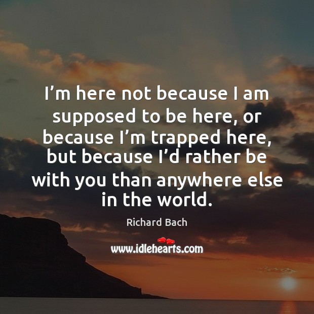 I'm here not because I am supposed to be here, or Richard Bach Picture Quote